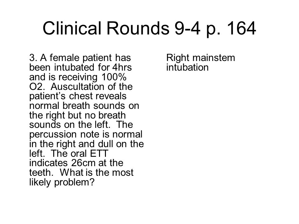 Clinical Rounds 9-4 p. 164 3. A female patient has been intubated for 4hrs and is receiving 100% O2. Auscultation of the patient's chest reveals norma