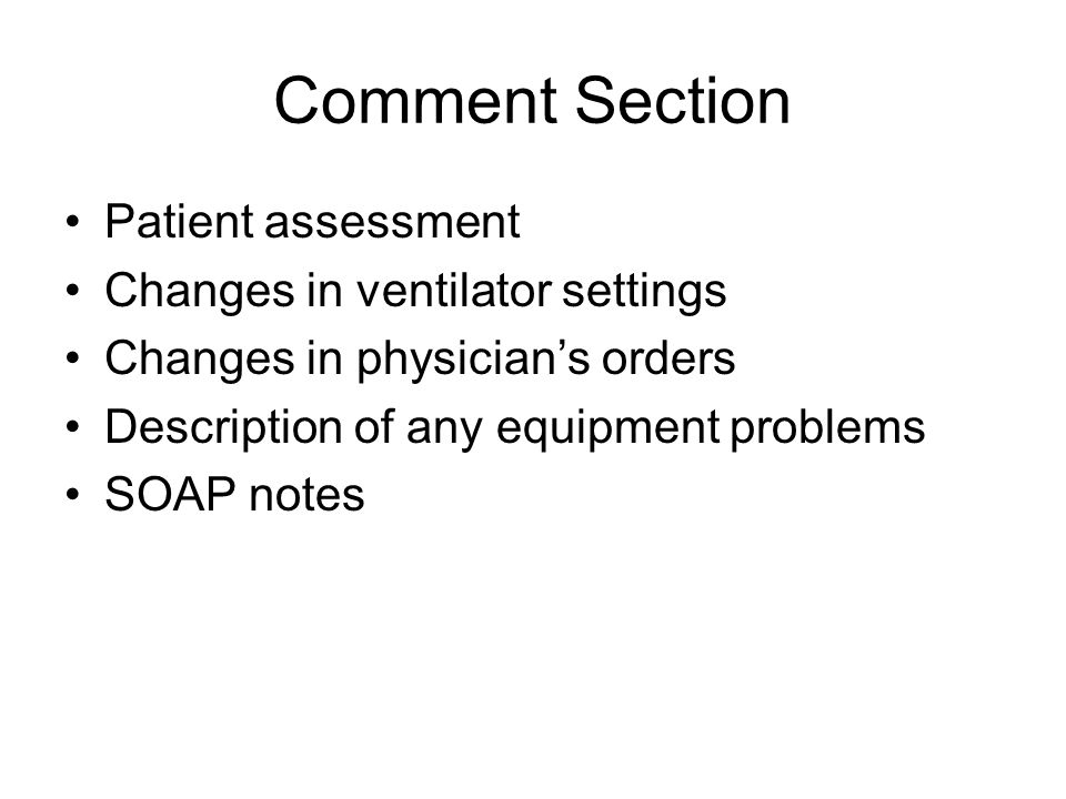 Comment Section Patient assessment Changes in ventilator settings Changes in physician's orders Description of any equipment problems SOAP notes
