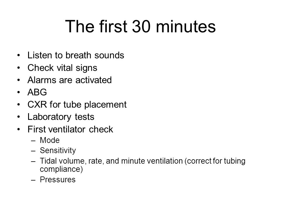 The first 30 minutes Listen to breath sounds Check vital signs Alarms are activated ABG CXR for tube placement Laboratory tests First ventilator check