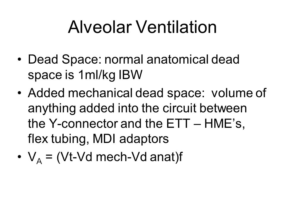 Alveolar Ventilation Dead Space: normal anatomical dead space is 1ml/kg IBW Added mechanical dead space: volume of anything added into the circuit bet
