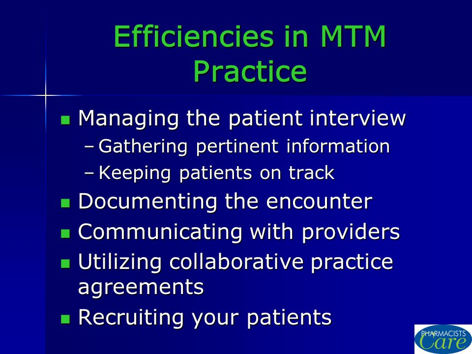 Efficiencies in MTM Practice Managing the patient interview Managing the patient interview –Gathering pertinent information –Keeping patients on track Documenting the encounter Documenting the encounter Communicating with providers Communicating with providers Utilizing collaborative practice agreements Utilizing collaborative practice agreements Recruiting your patients Recruiting your patients