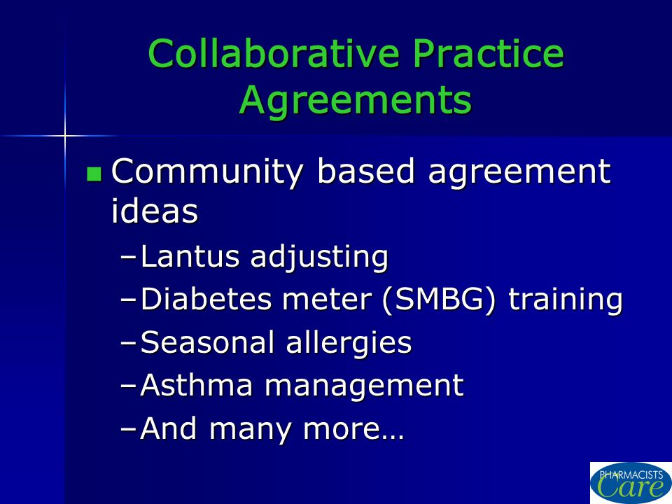 Collaborative Practice Agreements Community based agreement ideas Community based agreement ideas –Lantus adjusting –Diabetes meter (SMBG) training –Seasonal allergies –Asthma management –And many more…
