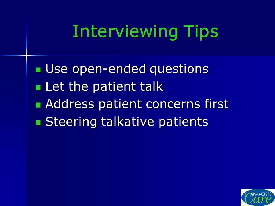 Interviewing Tips Use open-ended questions Use open-ended questions Let the patient talk Let the patient talk Address patient concerns first Address patient concerns first Steering talkative patients Steering talkative patients