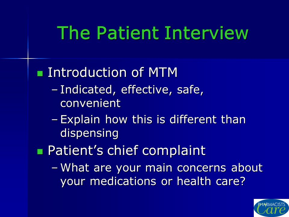 The Patient Interview Introduction of MTM Introduction of MTM –Indicated, effective, safe, convenient –Explain how this is different than dispensing Patient's chief complaint Patient's chief complaint –What are your main concerns about your medications or health care