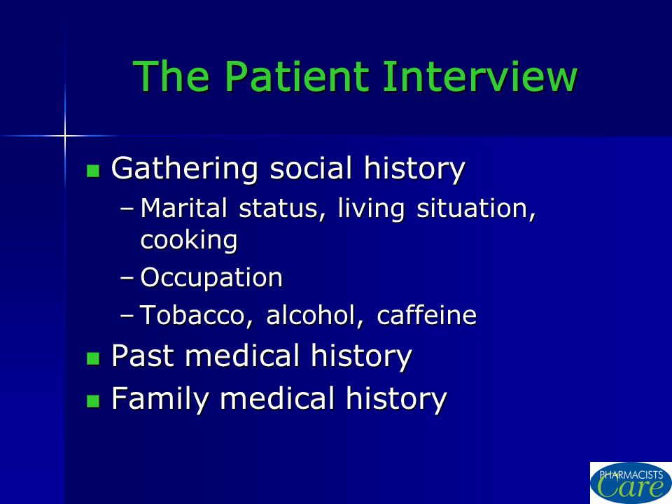 The Patient Interview Gathering social history Gathering social history –Marital status, living situation, cooking –Occupation –Tobacco, alcohol, caffeine Past medical history Past medical history Family medical history Family medical history