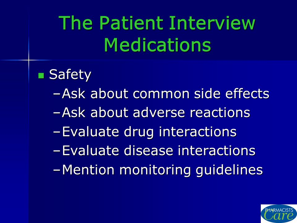 The Patient Interview Medications Safety Safety –Ask about common side effects –Ask about adverse reactions –Evaluate drug interactions –Evaluate disease interactions –Mention monitoring guidelines