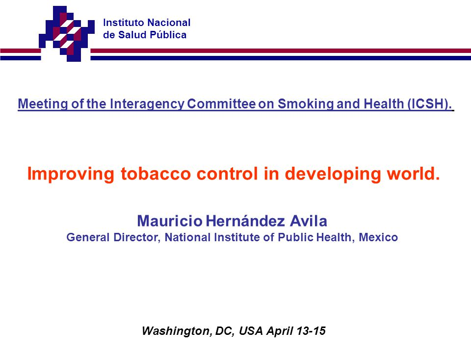 Instituto Nacional de Salud Pública Meeting of the Interagency Committee on Smoking and Health (ICSH). Improving tobacco control in developing world.