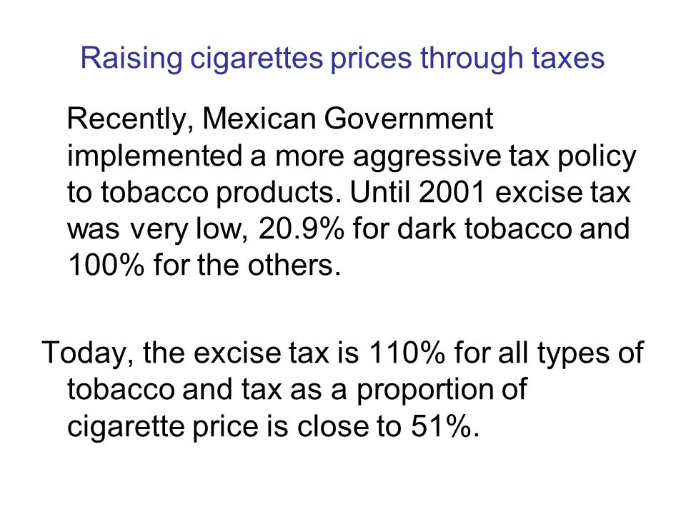 Recently, Mexican Government implemented a more aggressive tax policy to tobacco products. Until 2001 excise tax was very low, 20.9% for dark tobacco