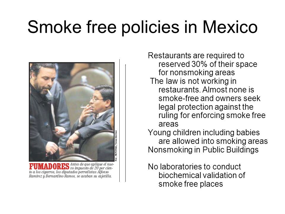 Smoke free policies in Mexico Restaurants are required to reserved 30% of their space for nonsmoking areas The law is not working in restaurants. Almo