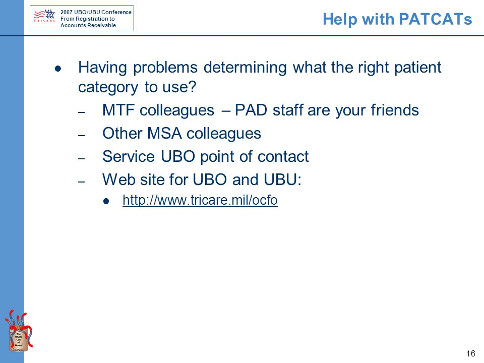 2007 UBO/UBU Conference From Registration to Accounts Receivable 16 Help with PATCATs Having problems determining what the right patient category to use.