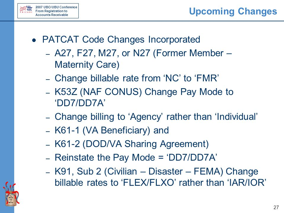 2007 UBO/UBU Conference From Registration to Accounts Receivable 27 Upcoming Changes PATCAT Code Changes Incorporated – A27, F27, M27, or N27 (Former Member – Maternity Care) – Change billable rate from 'NC' to 'FMR' – K53Z (NAF CONUS) Change Pay Mode to 'DD7/DD7A' – Change billing to 'Agency' rather than 'Individual' – K61-1 (VA Beneficiary) and – K61-2 (DOD/VA Sharing Agreement) – Reinstate the Pay Mode = 'DD7/DD7A' – K91, Sub 2 (Civilian – Disaster – FEMA) Change billable rates to 'FLEX/FLXO' rather than 'IAR/IOR'