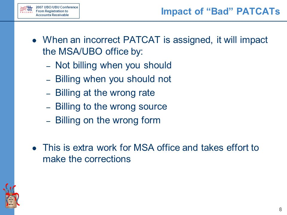 2007 UBO/UBU Conference From Registration to Accounts Receivable 8 Impact of Bad PATCATs When an incorrect PATCAT is assigned, it will impact the MSA/UBO office by: – Not billing when you should – Billing when you should not – Billing at the wrong rate – Billing to the wrong source – Billing on the wrong form This is extra work for MSA office and takes effort to make the corrections