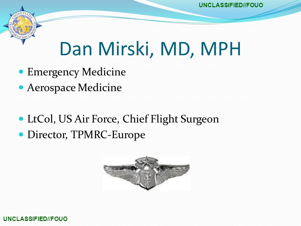 UNCLASSIFIED//FOUO Dan Mirski, MD, MPH Emergency Medicine Aerospace Medicine LtCol, US Air Force, Chief Flight Surgeon Director, TPMRC-Europe