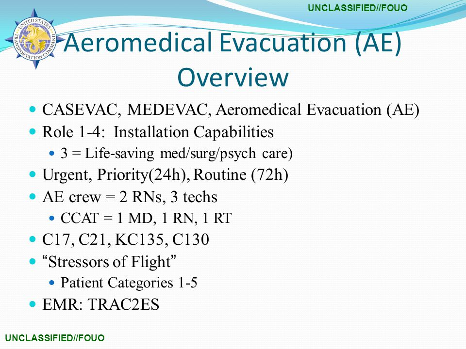Aeromedical Evacuation (AE) Overview CASEVAC, MEDEVAC, Aeromedical Evacuation (AE) Role 1-4: Installation Capabilities 3 = Life-saving med/surg/psych care) Urgent, Priority(24h), Routine (72h) AE crew = 2 RNs, 3 techs CCAT = 1 MD, 1 RN, 1 RT C17, C21, KC135, C130 Stressors of Flight Patient Categories 1-5 EMR: TRAC2ES