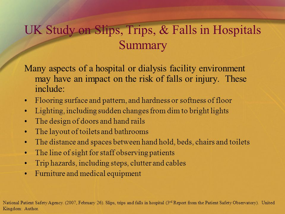 UK Study on Slips, Trips, & Falls in Hospitals Summary Many aspects of a hospital or dialysis facility environment may have an impact on the risk of falls or injury.