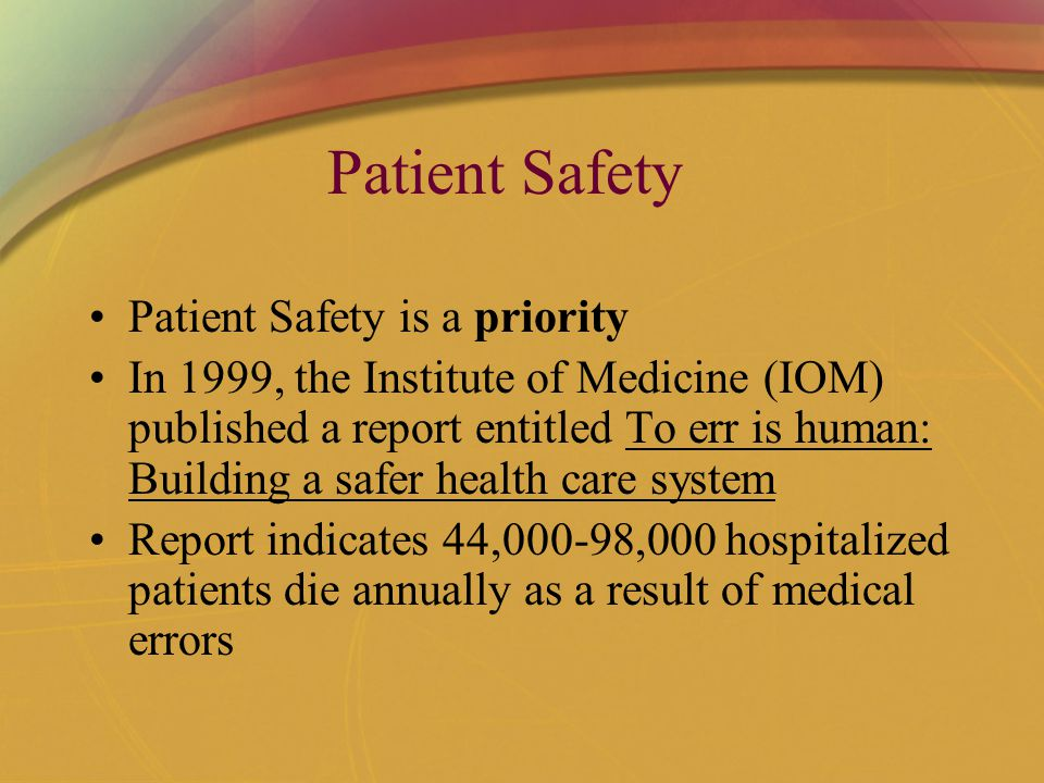 Patient Safety Patient Safety is a priority In 1999, the Institute of Medicine (IOM) published a report entitled To err is human: Building a safer health care system Report indicates 44,000-98,000 hospitalized patients die annually as a result of medical errors