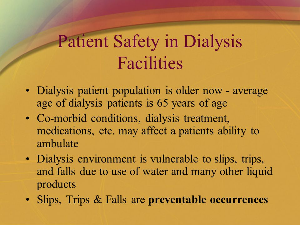 Patient Safety in Dialysis Facilities Dialysis patient population is older now - average age of dialysis patients is 65 years of age Co-morbid conditions, dialysis treatment, medications, etc.