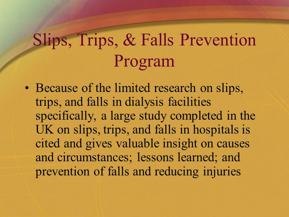 Slips, Trips, & Falls Prevention Program Because of the limited research on slips, trips, and falls in dialysis facilities specifically, a large study completed in the UK on slips, trips, and falls in hospitals is cited and gives valuable insight on causes and circumstances; lessons learned; and prevention of falls and reducing injuries