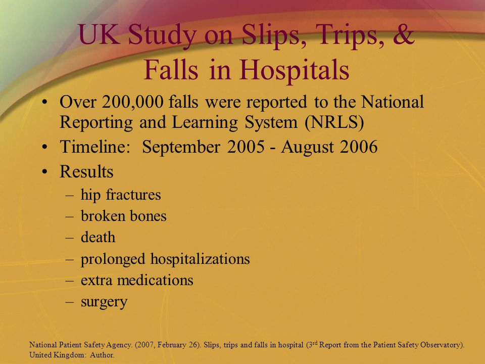 UK Study on Slips, Trips, & Falls in Hospitals Over 200,000 falls were reported to the National Reporting and Learning System (NRLS) Timeline: September 2005 - August 2006 Results –hip fractures –broken bones –death –prolonged hospitalizations –extra medications –surgery National Patient Safety Agency.