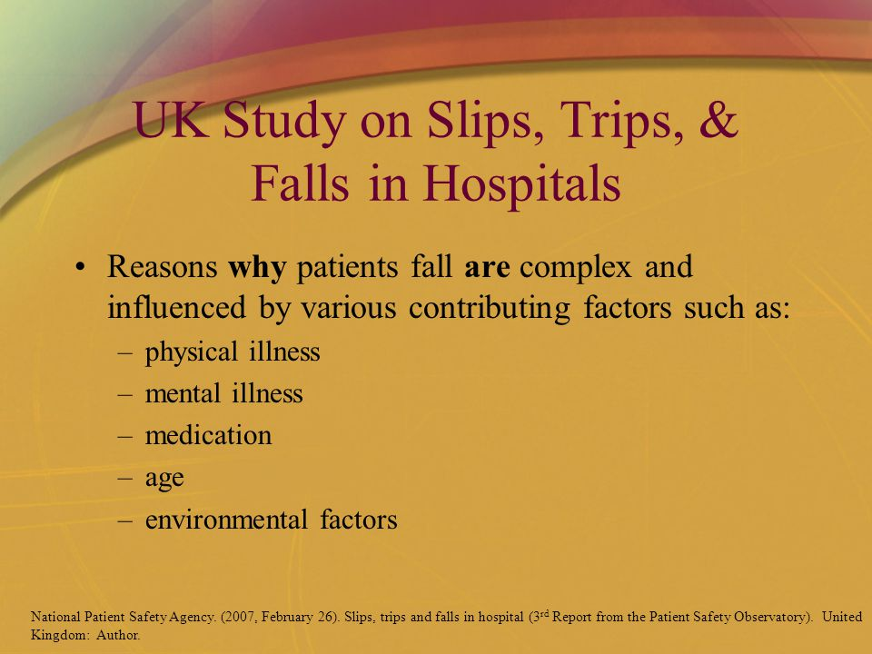 UK Study on Slips, Trips, & Falls in Hospitals Reasons why patients fall are complex and influenced by various contributing factors such as: –physical illness –mental illness –medication –age –environmental factors National Patient Safety Agency.