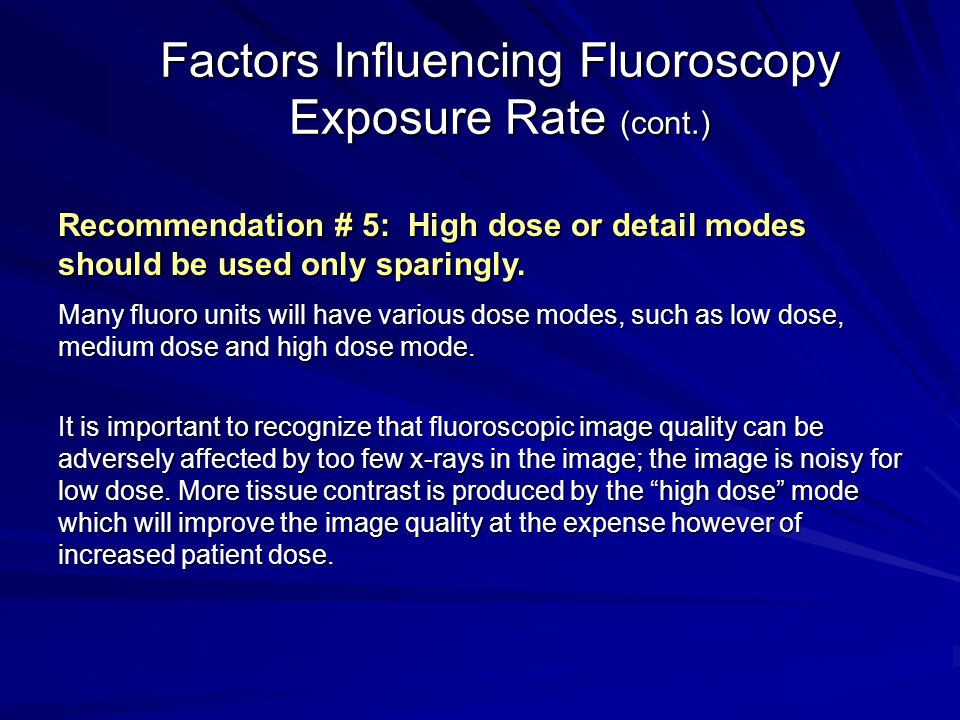 Factors Influencing Fluoroscopy Exposure Rate (cont.) Recommendation # 5: High dose or detail modes should be used only sparingly. Many fluoro units w