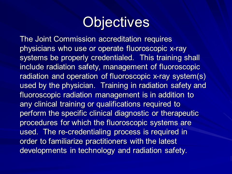Objectives The Joint Commission accreditation requires physicians who use or operate fluoroscopic x-ray systems be properly credentialed. This trainin