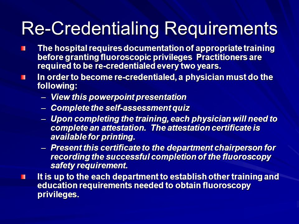 Re-Credentialing Requirements The hospital requires documentation of appropriate training before granting fluoroscopic privileges Practitioners are re