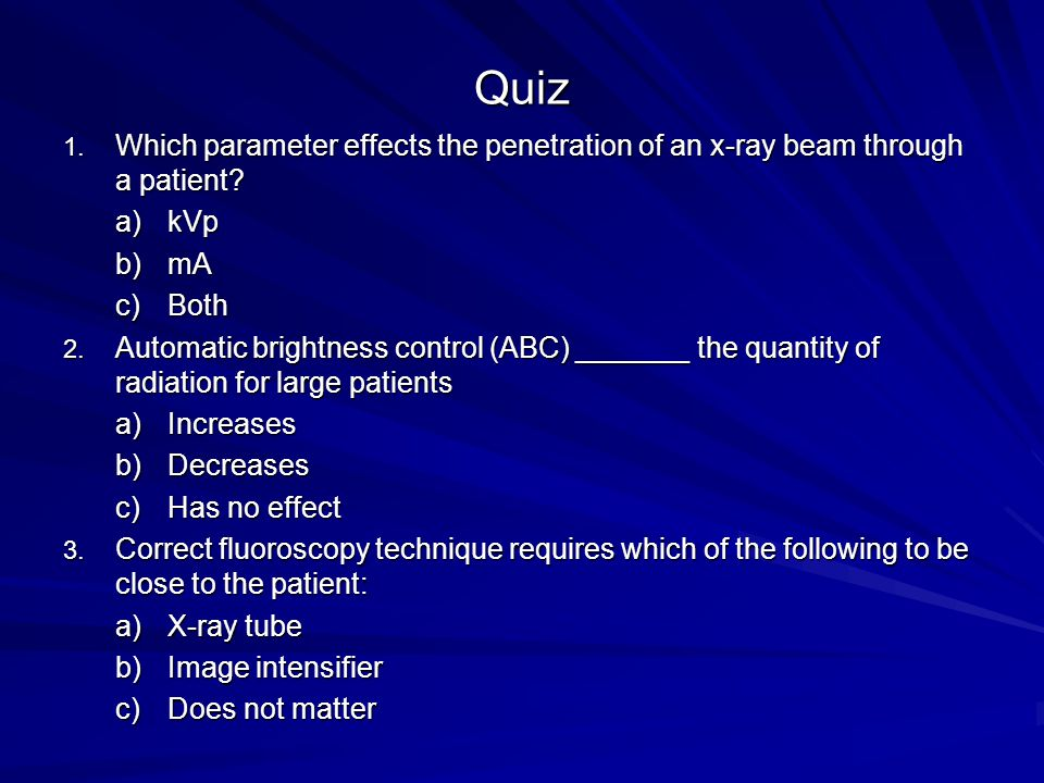 Quiz 1. Which parameter effects the penetration of an x-ray beam through a patient? a)kVp b)mA c)Both 2. Automatic brightness control (ABC) _______ th