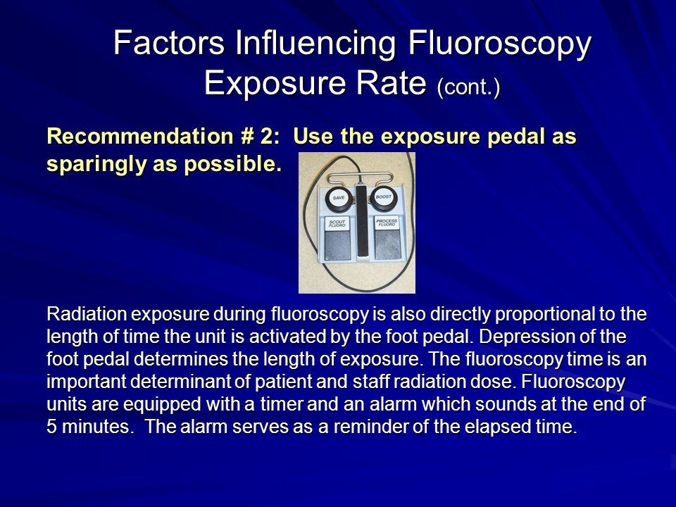 Factors Influencing Fluoroscopy Exposure Rate (cont.) Recommendation # 2: Use the exposure pedal as sparingly as possible. Radiation exposure during f