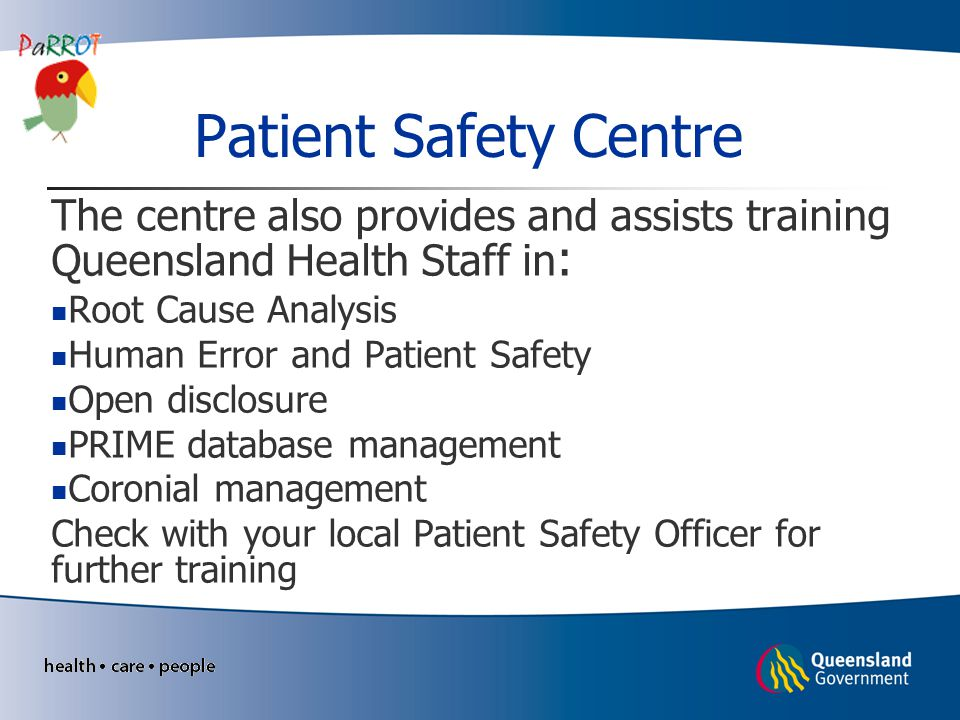 Patient Safety Centre The centre also provides and assists training Queensland Health Staff in : Root Cause Analysis Human Error and Patient Safety Op