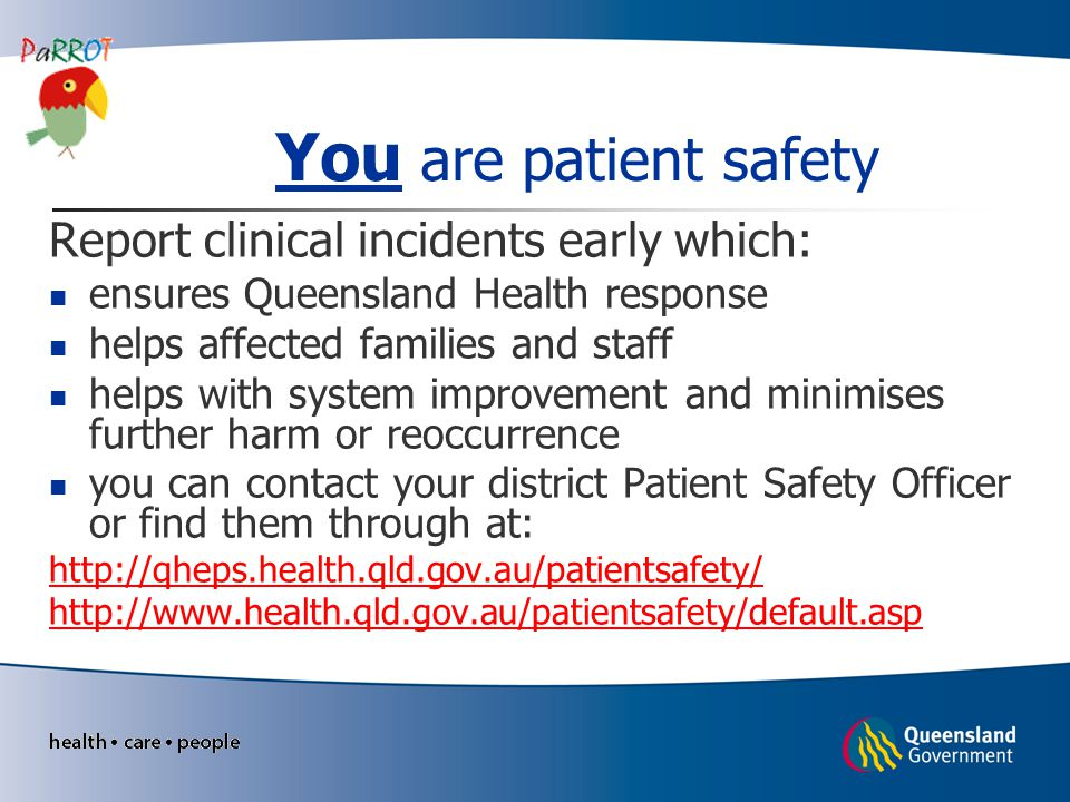 You are patient safety Report clinical incidents early which: ensures Queensland Health response helps affected families and staff helps with system i