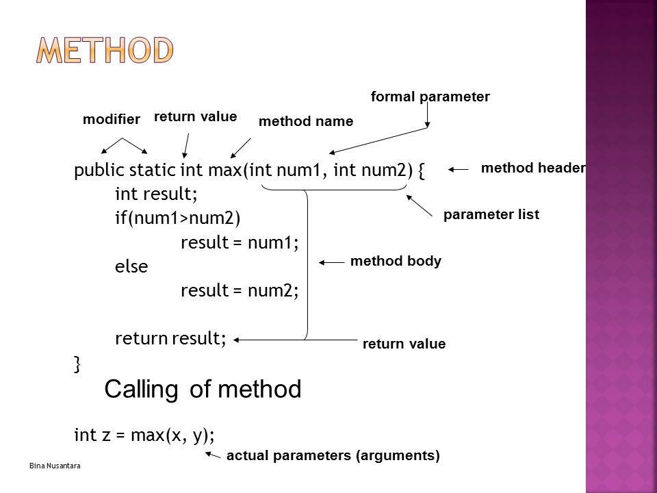 Bina Nusantara Method Declaration public static int max(int num1, int num2) { int result; if(num1>num2) result = num1; else result = num2; return resu