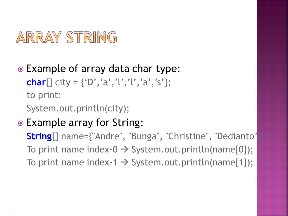 Bina Nusantara  Example of array data char type: char[] city = {'D','a','l','l','a','s'}; to print: System.out.println(city);  Example array for String: String[] name={ Andre , Bunga , Christine , Dedianto }; To print name index-0  System.out.println(name[0]); To print name index-1  System.out.println(name[1]);