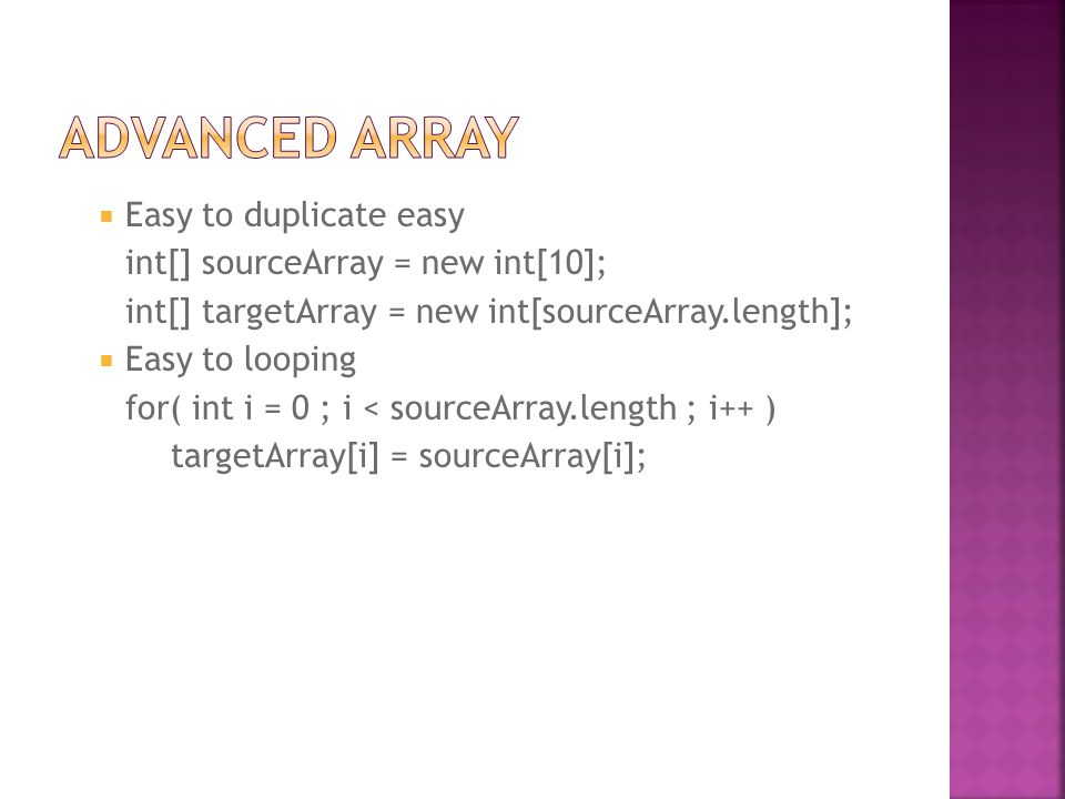  Easy to duplicate easy int[] sourceArray = new int[10]; int[] targetArray = new int[sourceArray.length];  Easy to looping for( int i = 0 ; i < sourceArray.length ; i++ ) targetArray[i] = sourceArray[i];