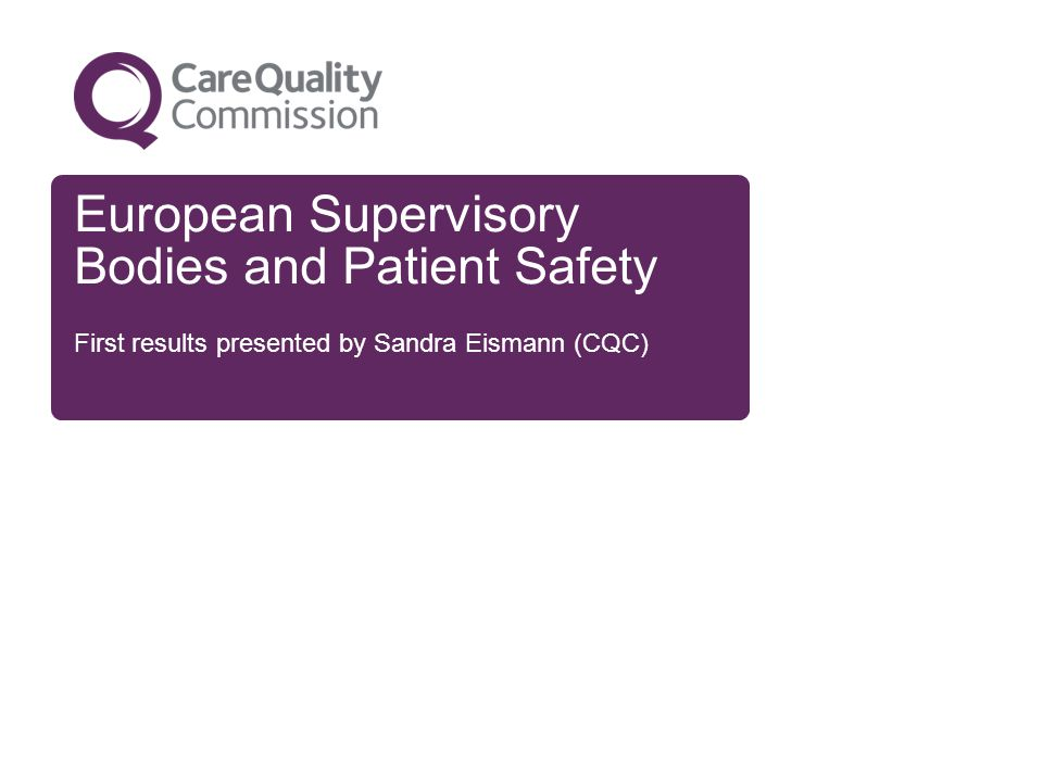 European Supervisory Bodies and Patient Safety First results presented by Sandra Eismann (CQC)