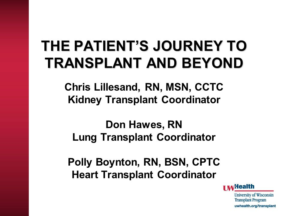 THE PATIENT'S JOURNEY TO TRANSPLANT AND BEYOND Chris Lillesand, RN, MSN, CCTC Kidney Transplant Coordinator Don Hawes, RN Lung Transplant Coordinator