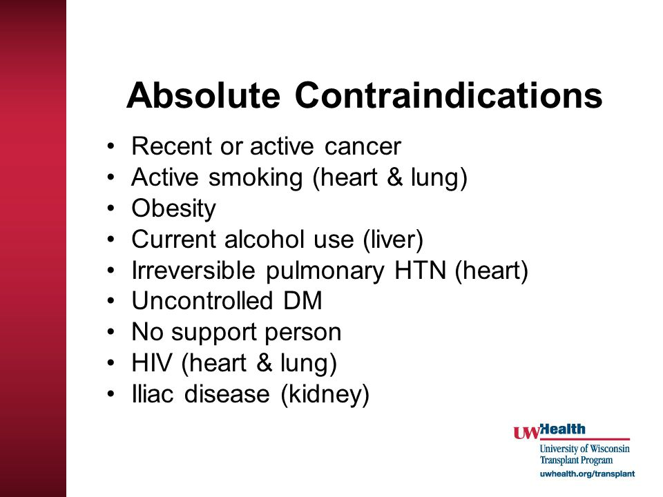 Absolute Contraindications Recent or active cancer Active smoking (heart & lung) Obesity Current alcohol use (liver) Irreversible pulmonary HTN (heart