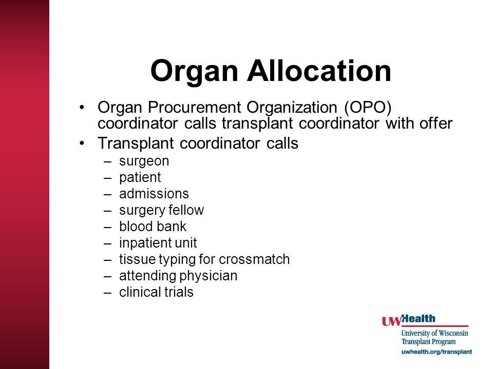 Organ Allocation Organ Procurement Organization (OPO) coordinator calls transplant coordinator with offer Transplant coordinator calls –surgeon –patie