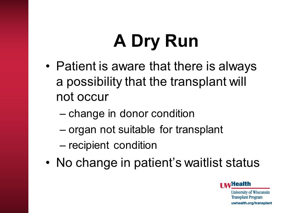 A Dry Run Patient is aware that there is always a possibility that the transplant will not occur –change in donor condition –organ not suitable for tr