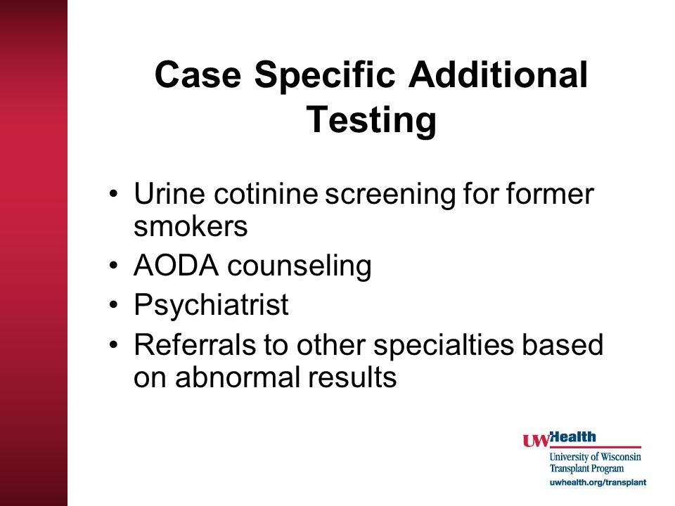 Case Specific Additional Testing Urine cotinine screening for former smokers AODA counseling Psychiatrist Referrals to other specialties based on abno