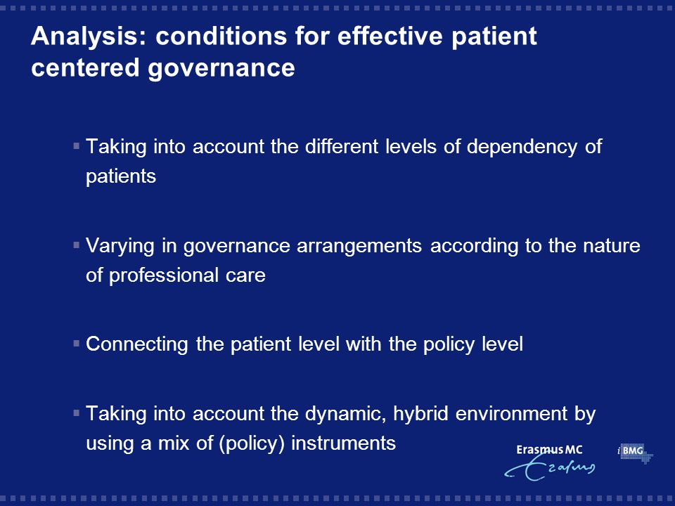 Analysis: conditions for effective patient centered governance  Taking into account the different levels of dependency of patients  Varying in governance arrangements according to the nature of professional care  Connecting the patient level with the policy level  Taking into account the dynamic, hybrid environment by using a mix of (policy) instruments