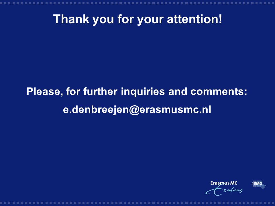Thank you for your attention! Please, for further inquiries and comments: e.denbreejen@erasmusmc.nl
