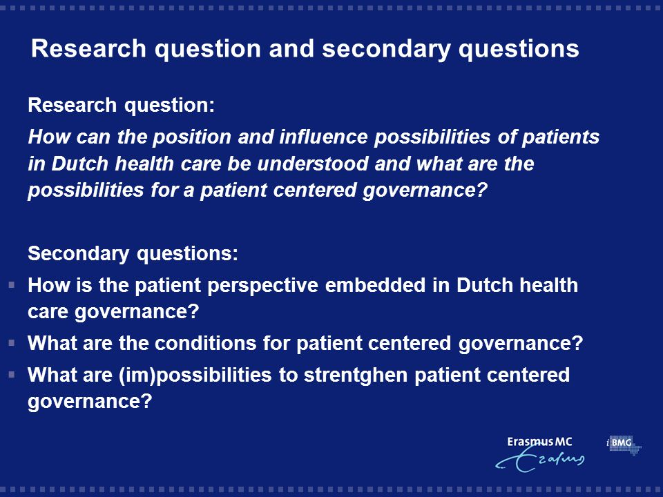 Research question and secondary questions Research question: How can the position and influence possibilities of patients in Dutch health care be understood and what are the possibilities for a patient centered governance.