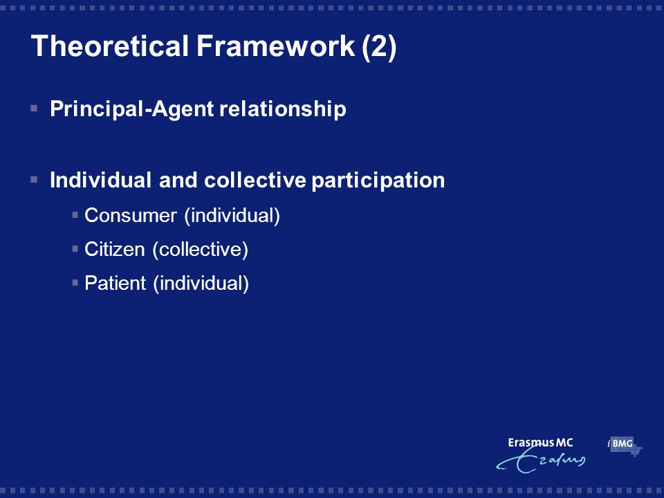 Theoretical Framework (2)  Principal-Agent relationship  Individual and collective participation  Consumer (individual)  Citizen (collective)  Patient (individual)