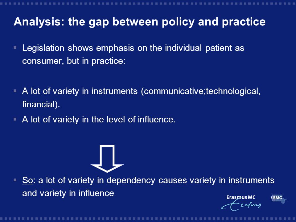 Analysis: the gap between policy and practice  Legislation shows emphasis on the individual patient as consumer, but in practice:  A lot of variety in instruments (communicative;technological, financial).