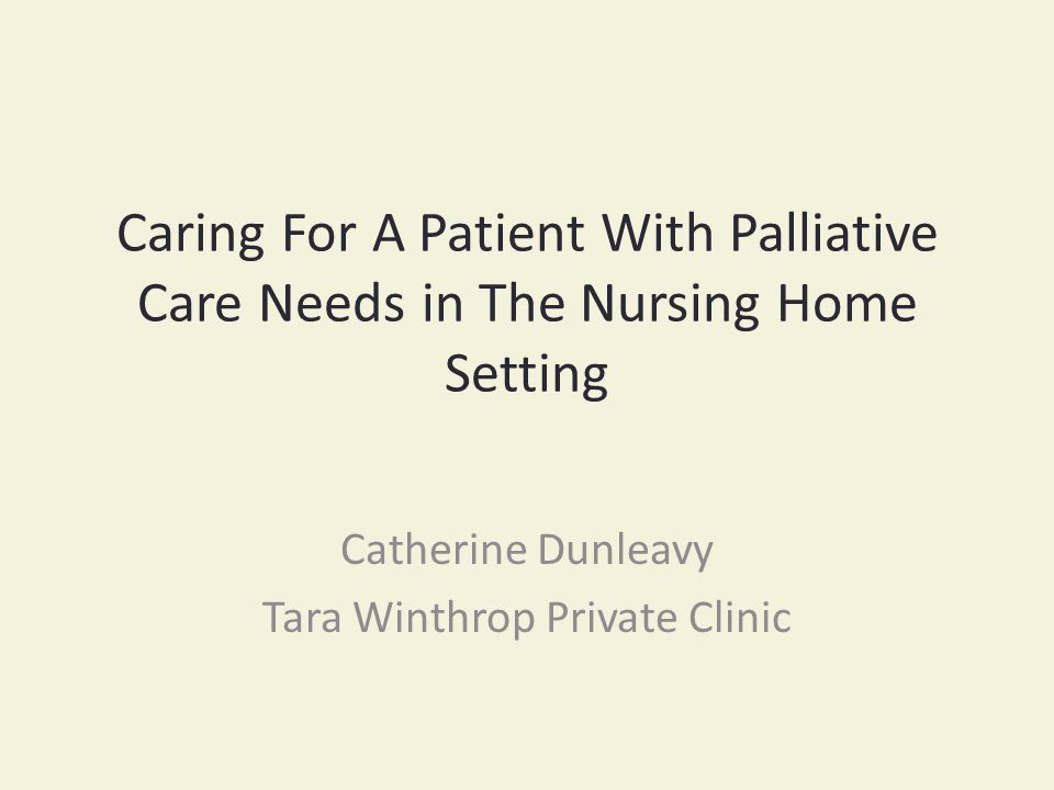 Take Home Message Dementia is a Terminal Illness Recognising that Palliative care should begin when residents enter the nursing home setting.