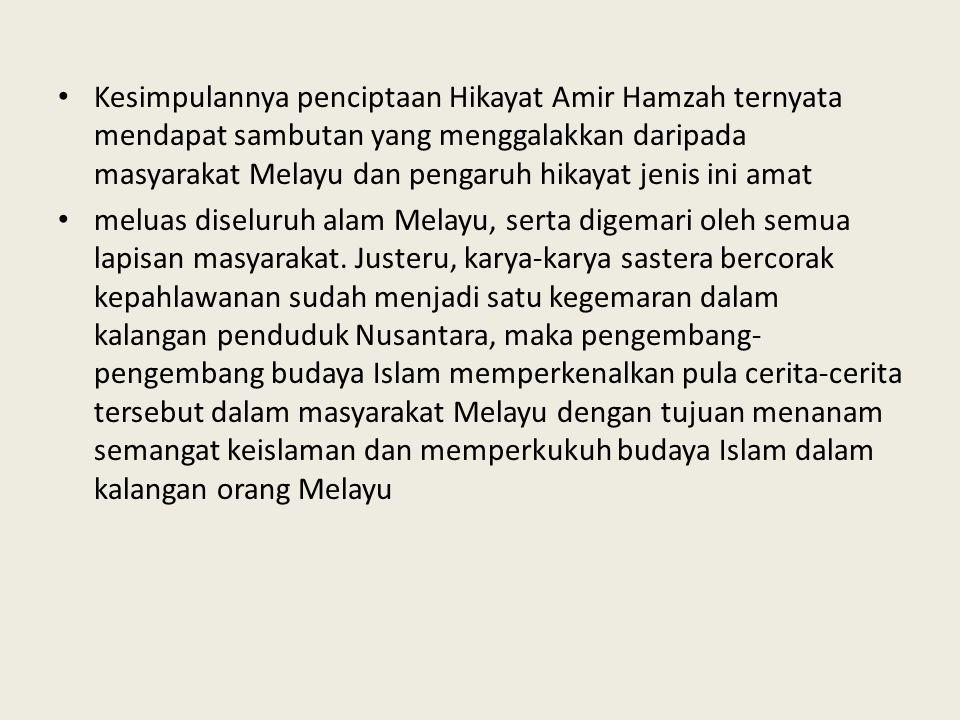 Kesimpulannya penciptaan Hikayat Amir Hamzah ternyata mendapat sambutan yang menggalakkan daripada masyarakat Melayu dan pengaruh hikayat jenis ini amat meluas diseluruh alam Melayu, serta digemari oleh semua lapisan masyarakat.