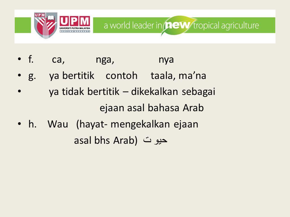 f. ca, nga, nya g. ya bertitik contoh taala, ma'na ya tidak bertitik – dikekalkan sebagai ejaan asal bahasa Arab h. Wau (hayat- mengekalkan ejaan asal