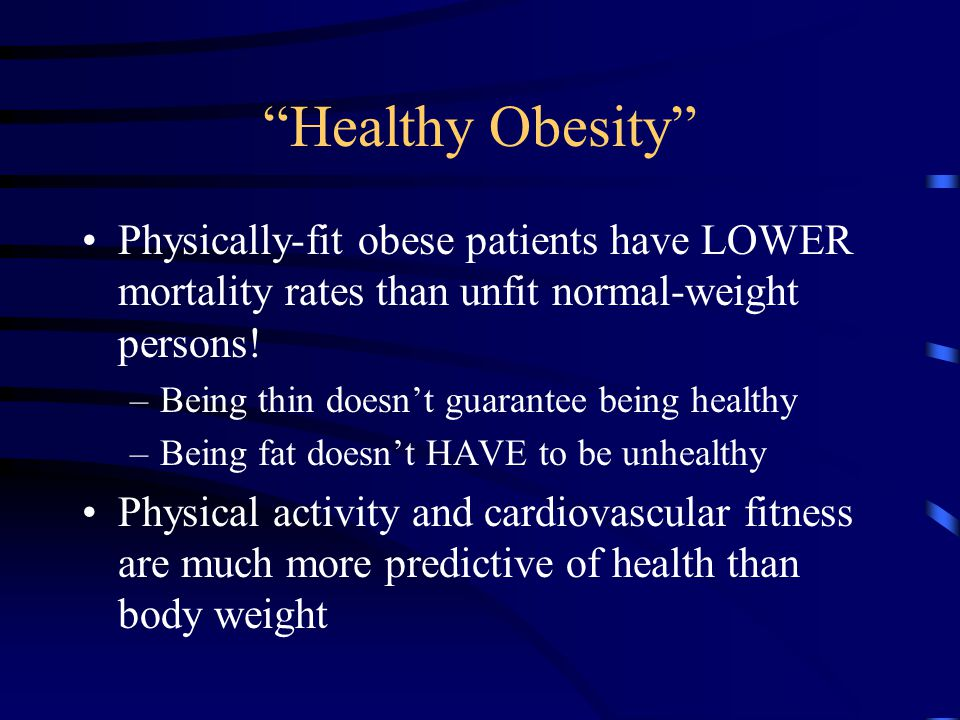 """Healthy Obesity"" Physically-fit obese patients have LOWER mortality rates than unfit normal-weight persons! –Being thin doesn't guarantee being healt"