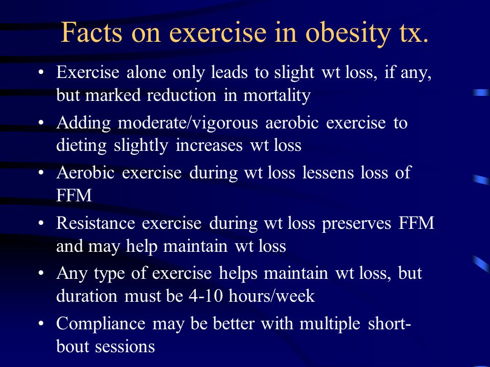 Facts on exercise in obesity tx. Exercise alone only leads to slight wt loss, if any, but marked reduction in mortality Adding moderate/vigorous aerob